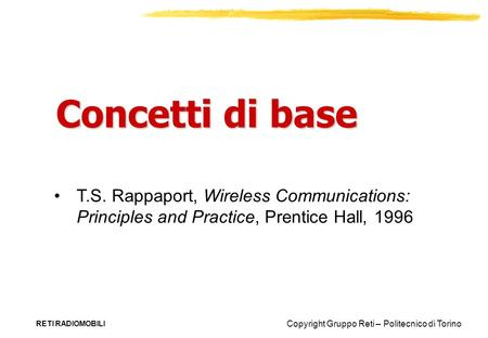 Concetti di base T.S. Rappaport, Wireless Communications: Principles and Practice, Prentice Hall, 1996 RETI RADIOMOBILI.