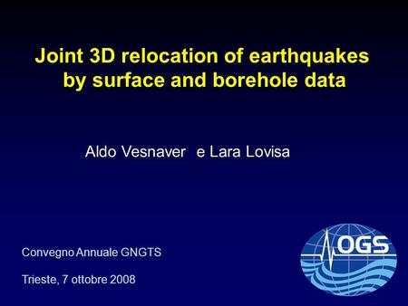 Joint 3D relocation of earthquakes by surface and borehole data Aldo Vesnaver e Lara Lovisa Convegno Annuale GNGTS Trieste, 7 ottobre 2008.