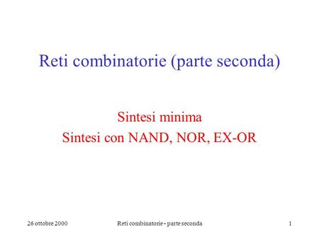 26 ottobre 2000Reti combinatorie - parte seconda1 Reti combinatorie (parte seconda) Sintesi minima Sintesi con NAND, NOR, EX-OR.