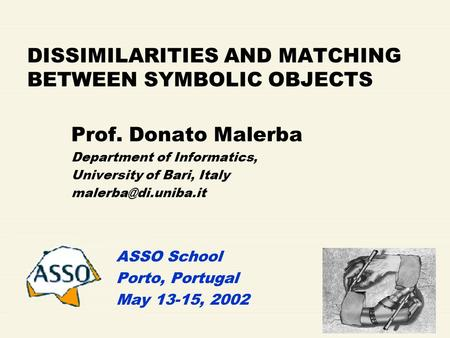 DISSIMILARITIES AND MATCHING BETWEEN SYMBOLIC OBJECTS Prof. Donato Malerba Department of Informatics, University of Bari, Italy ASSO.