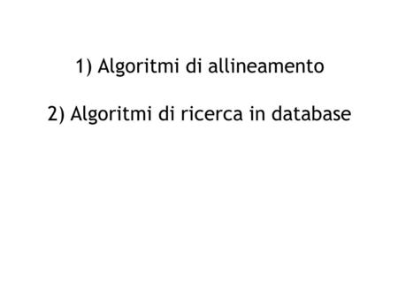 1) Algoritmi di allineamento 2) Algoritmi di ricerca in database.