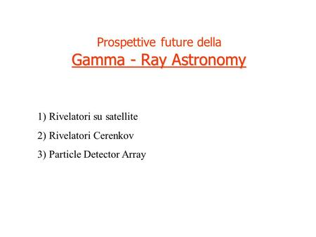 Prospettive future della Gamma - Ray Astronomy 1) Rivelatori su satellite 2) Rivelatori Cerenkov 3) Particle Detector Array.