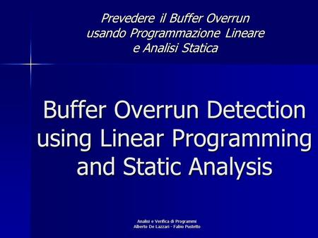 Analisi e Verifica di Programmi Alberto De Lazzari - Fabio Pustetto Buffer Overrun Detection using Linear Programming and Static Analysis Prevedere il.