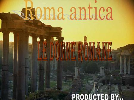 Roma antica Le donne romane PRODUCTED BY....