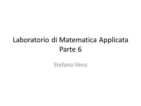 Laboratorio di Matematica Applicata Parte 6