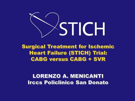 Surgical Treatment for Ischemic Heart Failure (STICH) Trial: CABG versus CABG + SVR LORENZO A. MENICANTI Irccs Policlinico San Donato Surgical Treatment.
