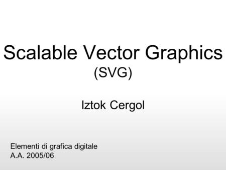 Scalable Vector Graphics (SVG) Iztok Cergol Elementi di grafica digitale A.A. 2005/06.