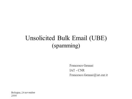 Bologna, 24 novembre 2000 Unsolicited Bulk  (UBE) (spamming) Francesco Gennai IAT - CNR