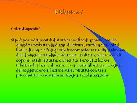 Dislessico..? Criteri diagnostici Si può porre diagnosi di disturbo specifico di apprendimento quando a tests standardizzati di lettura,scrittura e calcolo.