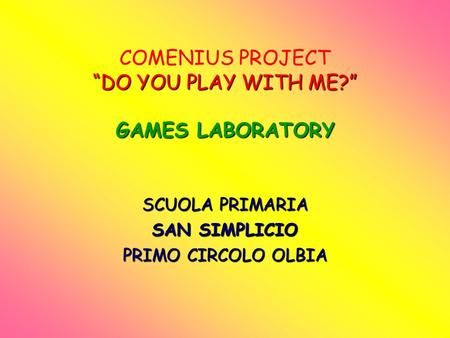 DO YOU PLAY WITH ME? GAMES LABORATORY COMENIUS PROJECT DO YOU PLAY WITH ME? GAMES LABORATORY SCUOLA PRIMARIA SAN SIMPLICIO PRIMO CIRCOLO OLBIA.