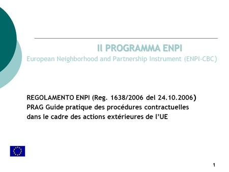 1 Il PROGRAMMA ENPI European Neighborhood and Partnership Instrument (ENPI-CBC ) REGOLAMENTO ENPI (Reg. 1638/2006 del 24.10.2006 ) PRAG Guide pratique.