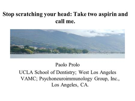 Stop scratching your head: Take two aspirin and call me. Paolo Prolo UCLA School of Dentistry; West Los Angeles VAMC; Psychoneuroimmunology Group, Inc.,