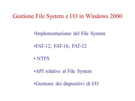 Gestione File System e I/O in Windows 2000 Implementazione del File System FAT-12, FAT-16, FAT-32 NTFS API relative al File System Gestione dei dispositivi.