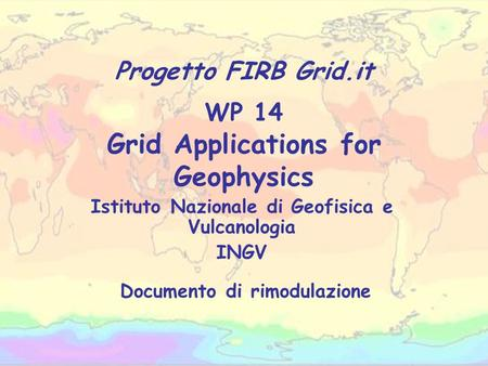 WP 14 Grid Applications for Geophysics Istituto Nazionale di Geofisica e Vulcanologia INGV Progetto FIRB Grid.it Documento di rimodulazione.