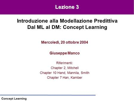 Concept Learning Mercoledì, 20 ottobre 2004 Giuseppe Manco Riferimenti: Chapter 2, Mitchell Chapter 10 Hand, Mannila, Smith Chapter 7 Han, Kamber Introduzione.