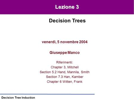 Decision Tree Induction venerdì, 5 novembre 2004 Giuseppe Manco Riferimenti: Chapter 3, Mitchell Section 5.2 Hand, Mannila, Smith Section 7.3 Han, Kamber.