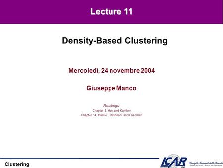 Clustering Mercoledì, 24 novembre 2004 Giuseppe Manco Readings: Chapter 8, Han and Kamber Chapter 14, Hastie, Tibshirani and Friedman Density-Based Clustering.