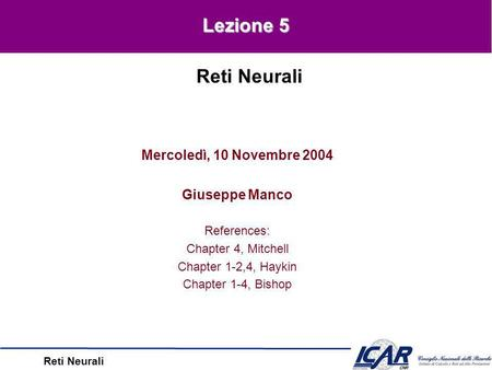 Reti Neurali Mercoledì, 10 Novembre 2004 Giuseppe Manco References: Chapter 4, Mitchell Chapter 1-2,4, Haykin Chapter 1-4, Bishop Reti Neurali Lezione.