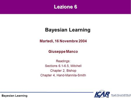 Bayesian Learning Martedì, 16 Novembre 2004 Giuseppe Manco Readings: Sections 6.1-6.5, Mitchell Chapter 2, Bishop Chapter 4, Hand-Mannila-Smith Bayesian.