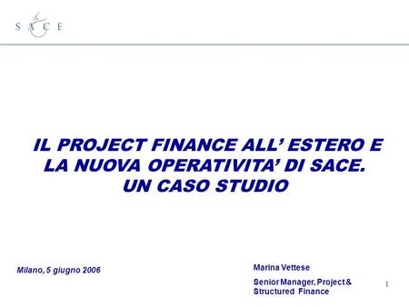1 IL PROJECT FINANCE ALL ESTERO E LA NUOVA OPERATIVITA DI SACE. UN CASO STUDIO Milano, 5 giugno 2006 Marina Vettese Senior Manager, Project & Structured.