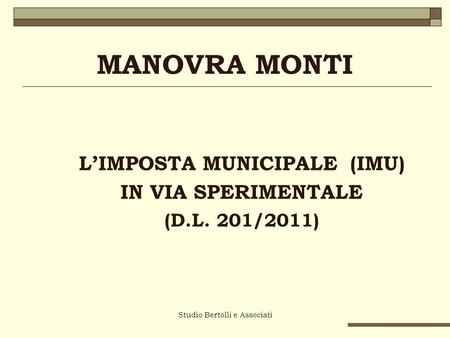 Studio Bertolli e Associati MANOVRA MONTI LIMPOSTA MUNICIPALE (IMU) IN VIA SPERIMENTALE (D.L. 201/2011)
