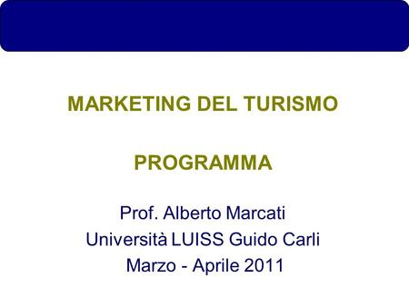 MARKETING DEL TURISMO PROGRAMMA Prof. Alberto Marcati Università LUISS Guido Carli Marzo - Aprile 2011.