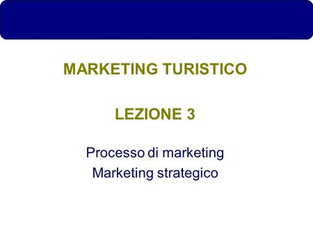 MARKETING TURISTICO LEZIONE 3 Processo di marketing Marketing strategico.
