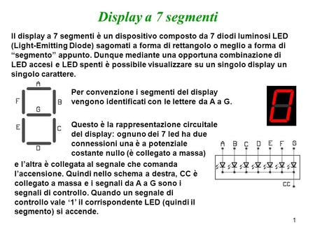 1 Display a 7 segmenti Il display a 7 segmenti è un dispositivo composto da 7 diodi luminosi LED (Light-Emitting Diode) sagomati a forma di rettangolo.
