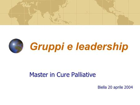 Gruppi e leadership Master in Cure Palliative Biella 20 aprile 2004.