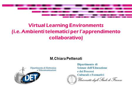 Virtual Learning Environments (i.e. Ambienti telematici per lapprendimento collaborativo) M.Chiara Pettenati Dipartimento di Scienze dell'Educazione e.