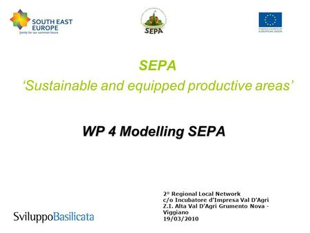 WP 4 Modelling SEPA SEPA Sustainable and equipped productive areas 2° Regional Local Network c/o Incubatore dImpresa Val DAgri Z.I. Alta Val DAgri Grumento.