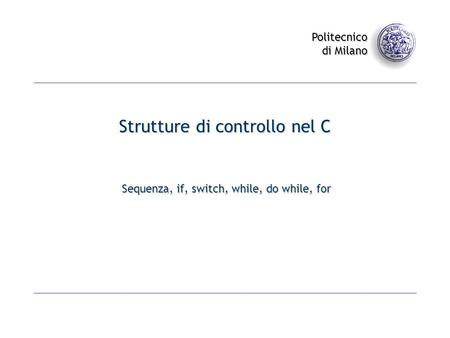 Politecnico di Milano Strutture di controllo nel C Sequenza, if, switch, while, do while, for.