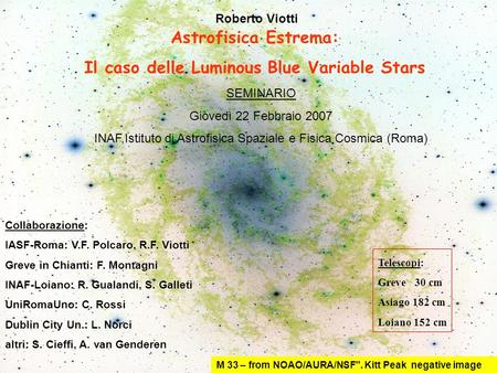 Astrofisica Estrema: Il caso delle Luminous Blue Variable Stars M 33 – from NOAO/AURA/NSF. Kitt Peak negative image Collaborazione: IASF-Roma: V.F. Polcaro,