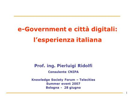 1 e-Government e città digitali: lesperienza italiana Prof. ing. Pierluigi Ridolfi Consulente CNIPA Knowledge Society Forum – Telecities Summer event 2007.