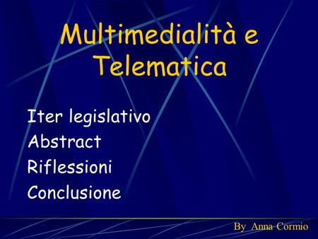 Multimedialità e Telematica Iter legislativo Abstract Riflessioni Conclusione By Anna Cormio.