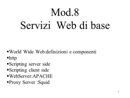 1 Mod.8 Servizi Web di base World Wide Web:definizioni e componenti http Scripting server side Scripting client side WebServer:APACHE Proxy Server :Squid.