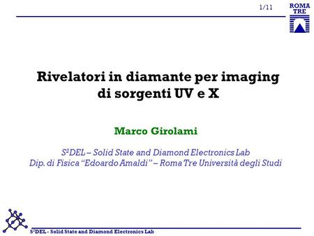 S 2 DEL - Solid State and Diamond Electronics Lab ROMA TRE 1/11 Rivelatori in diamante per imaging di sorgenti UV e X S 2 DEL – Solid State and Diamond.