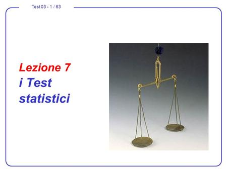 Test 03 - 1 / 63 Lezione 7 i Test statistici. Test 03 - 2 / 63 Nella parte 1 e 2 … test sullipotesi principale H 0 con alternative H 1, H 2 test sullipotesi.