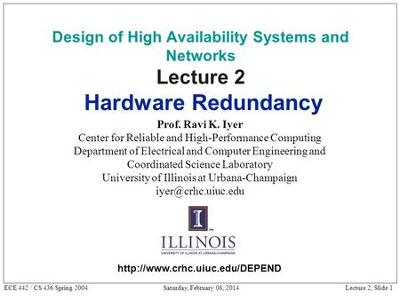 Lecture 2, Slide 1 ECE 442 / CS 436 Spring 2004 Saturday, February 08, 2014 Design of High Availability Systems and Networks Lecture 2 Hardware Redundancy.