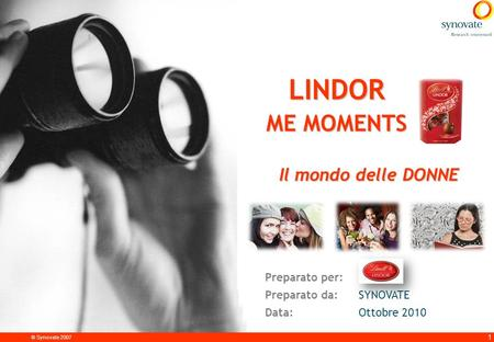 © Synovate 2007 1 LINDOR ME MOMENTS Preparato per: Preparato da:SYNOVATE Data:Ottobre 2010 Il mondo delle DONNE.