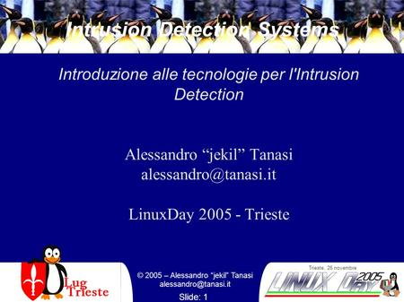 Trieste, 26 novembre © 2005 – Alessandro jekil Tanasi Slide: 1 Intrusion Detection Systems Introduzione alle tecnologie per l'Intrusion.
