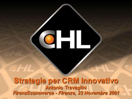 Strategie per CRM Innovativo Antonio Travaglini FirenzEcommerce - Firenze, 23 Novembre 2001.