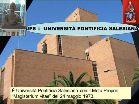 UPS = UNIVERSITÀ PONTIFICIA SALESIANA