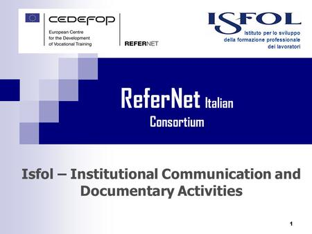 1 Isfol – Institutional Communication and Documentary Activities Istituto per lo sviluppo della formazione professionale dei lavoratori ReferNet Italian.