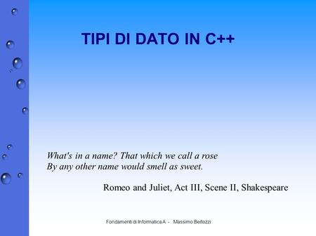 Fondamenti di Informatica A - Massimo Bertozzi TIPI DI DATO IN C++ What's in a name? That which we call a rose By any other name would smell as sweet.