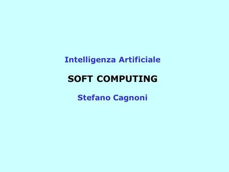 Intelligenza Artificiale SOFT COMPUTING Stefano Cagnoni.