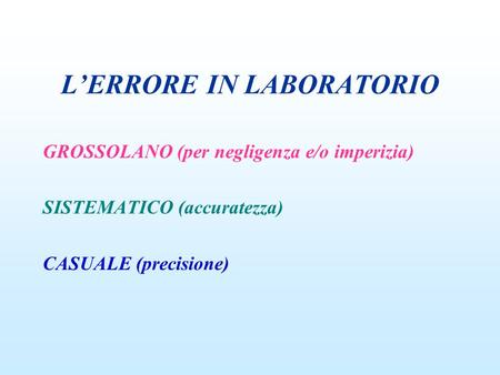 LERRORE IN LABORATORIO GROSSOLANO (per negligenza e/o imperizia) SISTEMATICO (accuratezza) CASUALE (precisione)