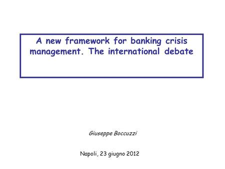 Napoli, 23 giugno 2012 A new framework for banking crisis management. The international debate Giuseppe Boccuzzi.