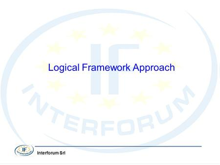 Interforum Srl Stefania Aru Agrigento 23 Maggio 2008 Interforum Srl Logical Framework Approach.