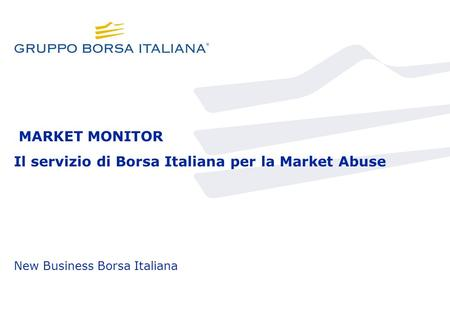 MARKET MONITOR Il servizio di Borsa Italiana per la Market Abuse New Business Borsa Italiana.